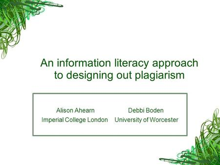 An information literacy approach to designing out plagiarism Alison Ahearn Debbi Boden Imperial College London University of Worcester.