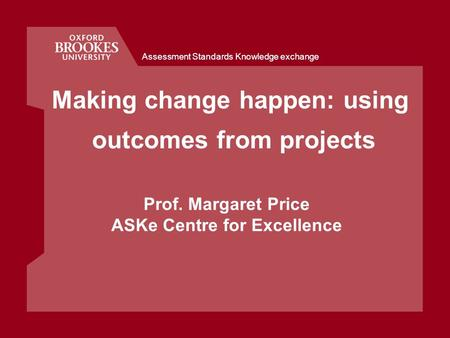 Assessment Standards Knowledge exchange Making change happen: using outcomes from projects Prof. Margaret Price ASKe Centre for Excellence.