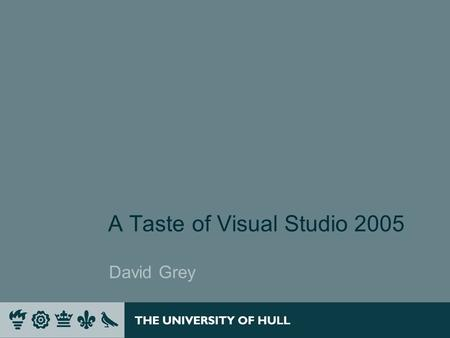 A Taste of Visual Studio 2005 David Grey. Introduction In this session we will introduce Visual Studio 2005 and its features and examine those features.