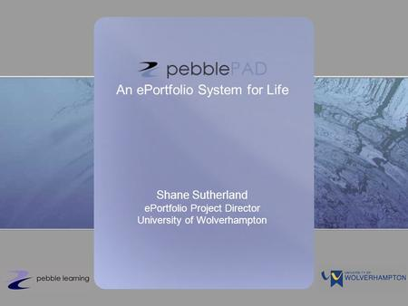 An ePortfolio System for Life Shane Sutherland ePortfolio Project Director University of Wolverhampton.