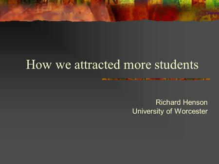 How we attracted more students Richard Henson University of Worcester.