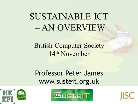 SUSTAINABLE ICT – AN OVERVIEW British Computer Society 14 th November Professor Peter James www.susteit.org.uk.