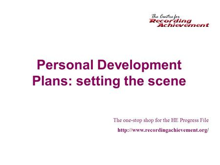Personal Development Plans: setting the scene The one-stop shop for the HE Progress File