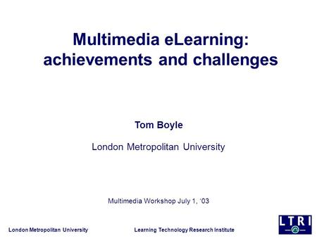 London Metropolitan University Learning Technology Research Institute Multimedia eLearning: achievements and challenges Tom Boyle London Metropolitan University.