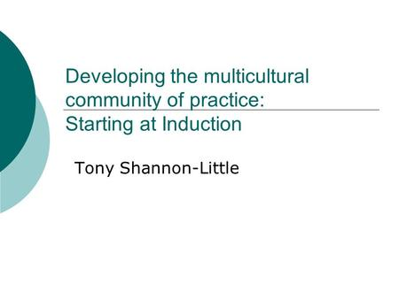 Developing the multicultural community of practice: Starting at Induction Tony Shannon-Little.
