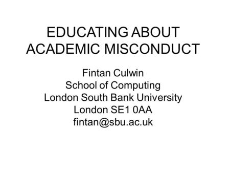 EDUCATING ABOUT ACADEMIC MISCONDUCT Fintan Culwin School of Computing London South Bank University London SE1 0AA
