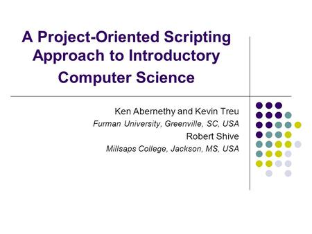 A Project-Oriented Scripting Approach to Introductory Computer Science Ken Abernethy and Kevin Treu Furman University, Greenville, SC, USA Robert Shive.