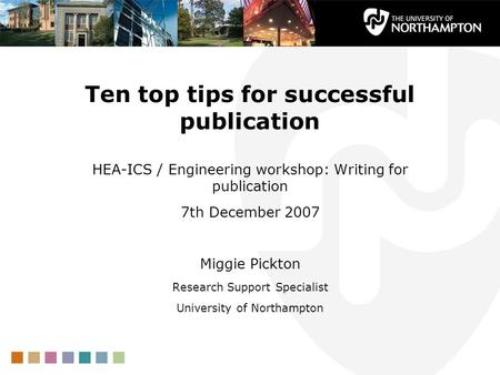 Ten top tips for successful publication HEA-ICS / Engineering workshop: Writing for publication 7th December 2007 Miggie Pickton Research Support Specialist.