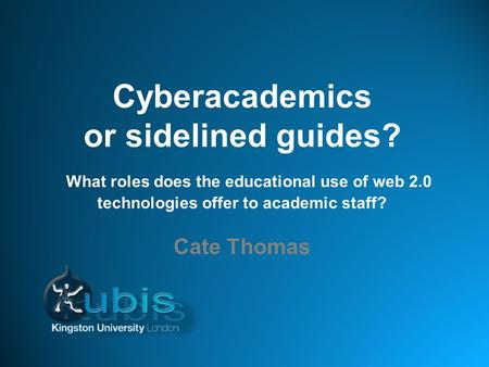 Cyberacademics or sidelined guides? What roles does the educational use of web 2.0 technologies offer to academic staff? Cate Thomas.