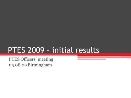PTES 2009 – initial results PTES Officers meeting 05.08.09 Birmingham.
