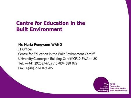 Centre for Education in the Built Environment Ms Maria Pengyann WANG IT Officer Centre for Education in the Built Environment Cardiff University Glamorgan.