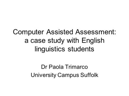 Computer Assisted Assessment: a case study with English linguistics students Dr Paola Trimarco University Campus Suffolk.