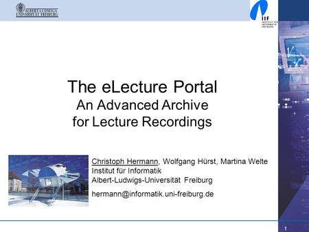 1 The eLecture Portal An Advanced Archive for Lecture Recordings Christoph Hermann, Wolfgang Hürst, Martina Welte Institut für Informatik Albert-Ludwigs-Universität.