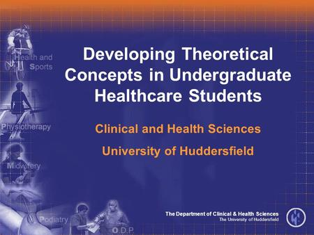 The Department of Clinical & Health Sciences The University of Huddersfield Developing Theoretical Concepts in Undergraduate Healthcare Students Clinical.
