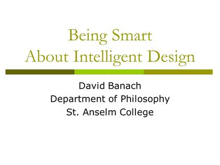 Being Smart About Intelligent Design David Banach Department of Philosophy St. Anselm College.