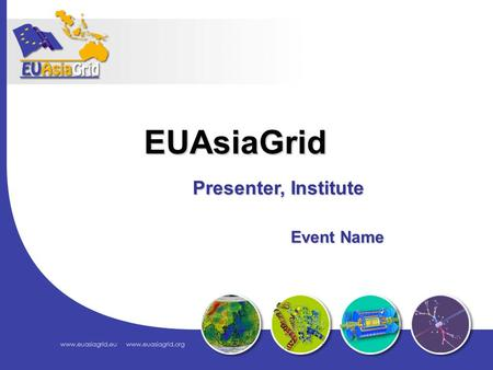 Presenter, Institute Event Name Event Name EUAsiaGrid.