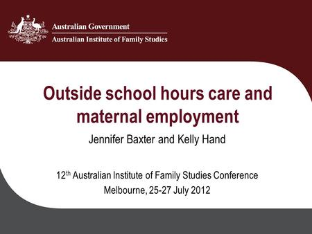 Outside school hours care and maternal employment Jennifer Baxter and Kelly Hand 12 th Australian Institute of Family Studies Conference Melbourne, 25-27.