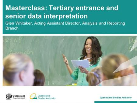 Masterclass: Tertiary entrance and senior data interpretation Glen Whitaker, Acting Assistant Director, Analysis and Reporting Branch.