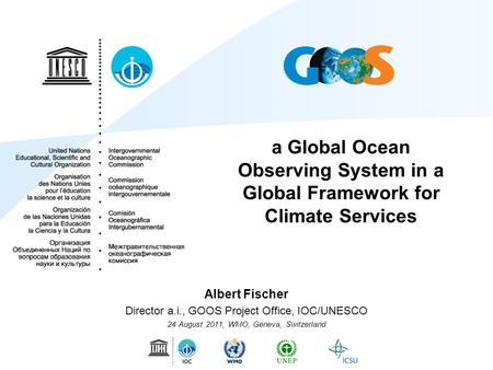 A Global Ocean Observing System in a Global Framework for Climate Services Albert Fischer Director a.i., GOOS Project Office, IOC/UNESCO 24 August 2011,