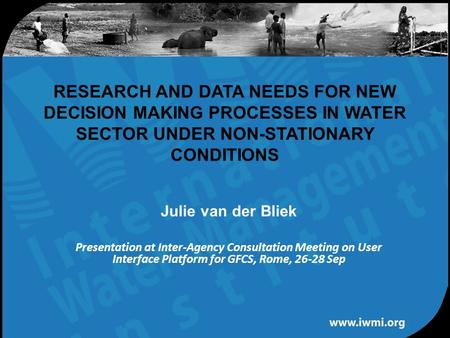 Water for a food-secure world RESEARCH AND DATA NEEDS FOR NEW DECISION MAKING PROCESSES IN WATER SECTOR UNDER NON-STATIONARY CONDITIONS Julie van der Bliek.