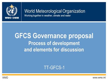 World Meteorological Organization Working together in weather, climate and water WMO OMM WMO www.wmo.int GFCS Governance proposal Process of development.