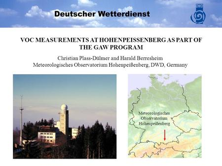 Meteorologisches Observatorium Hohenpeißenberg VOC MEASUREMENTS AT HOHENPEISSENBERG AS PART OF THE GAW PROGRAM Christian Plass-Dülmer and Harald Berresheim.