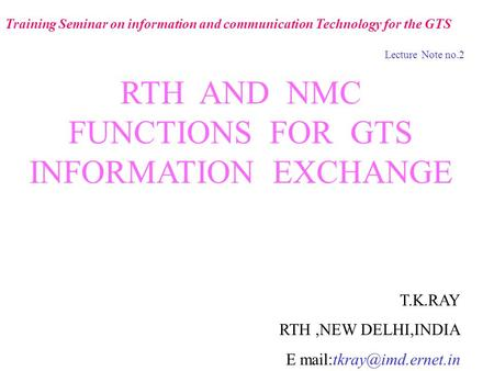 RTH AND NMC FUNCTIONS FOR GTS INFORMATION EXCHANGE T.K.RAY RTH,NEW DELHI,INDIA E Training Seminar on information and communication.