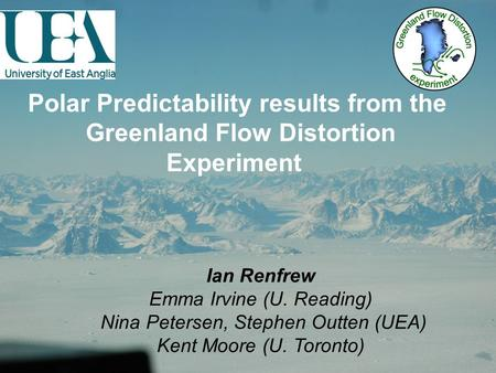 Polar Predictability results from the Greenland Flow Distortion Experiment Ian Renfrew Emma Irvine (U. Reading) Nina Petersen, Stephen Outten (UEA) Kent.
