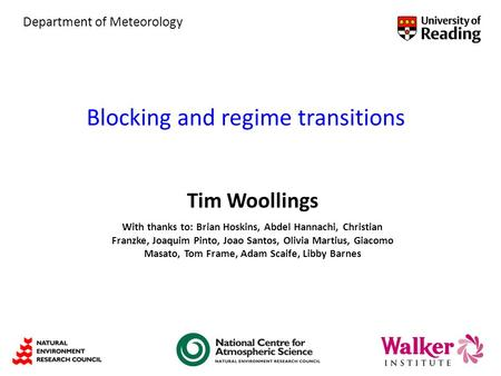 Blocking and regime transitions Tim Woollings With thanks to: Brian Hoskins, Abdel Hannachi, Christian Franzke, Joaquim Pinto, Joao Santos, Olivia Martius,