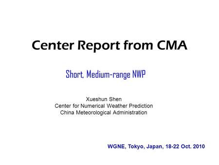 Center Report from CMA Short, Medium-range NWP Xueshun Shen Center for Numerical Weather Prediction China Meteorological Administration WGNE, Tokyo, Japan,