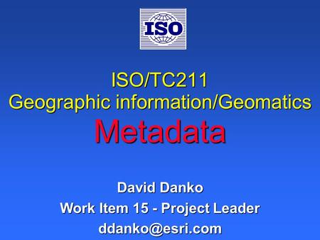 ISO/TC211 Geographic information/Geomatics Metadata David Danko Work Item 15 - Project Leader