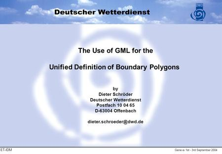 ET-IDM Geneva 1st - 3rd September 2004 The Use of GML for the Unified Definition of Boundary Polygons by Dieter Schröder Deutscher Wetterdienst Postfach.