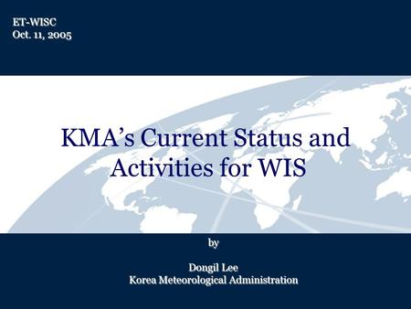 KMAs Current Status and Activities for WIS by Dongil Lee Korea Meteorological Administration ET-WISC Oct. 11, 2005.