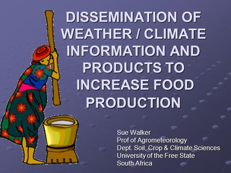 DISSEMINATION OF WEATHER / CLIMATE INFORMATION AND PRODUCTS TO INCREASE FOOD PRODUCTION Sue Walker Prof of Agrometeorology Dept. Soil, Crop & Climate Sciences.