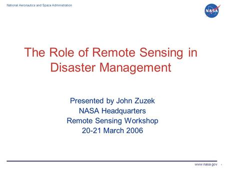 National Aeronautics and Space Administration www.nasa.gov 1 The Role of Remote Sensing in Disaster Management Presented by John Zuzek NASA Headquarters.