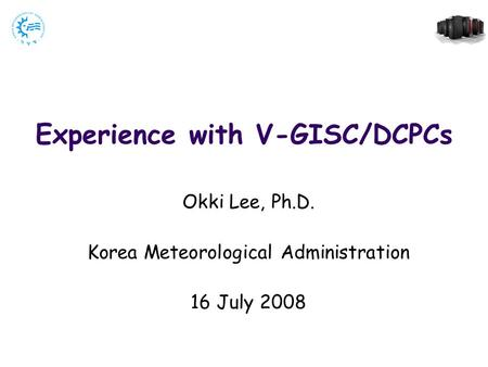 Experience with V-GISC/DCPCs Okki Lee, Ph.D. Korea Meteorological Administration 16 July 2008.