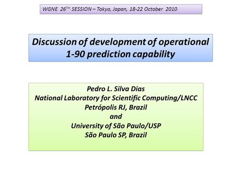 Discussion of development of operational 1-90 prediction capability Pedro L. Silva Dias National Laboratory for Scientific Computing/LNCC Petrópolis RJ,