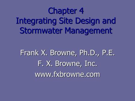 Chapter 4 Integrating Site Design and Stormwater Management Frank X. Browne, Ph.D., P.E. F. X. Browne, Inc. www.fxbrowne.com.