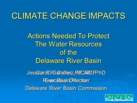 CLIMATE CHANGE IMPACTS Actions Needed To Protect The Water Resources of the Delaware River Basin Jessica R. Sanchez, MCRP, PhD River Basin Planner Delaware.