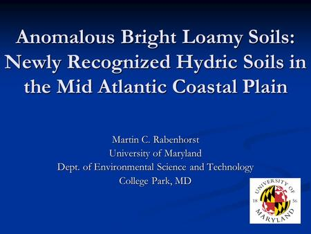 Anomalous Bright Loamy Soils: Newly Recognized Hydric Soils in the Mid Atlantic Coastal Plain Martin C. Rabenhorst University of Maryland Dept. of Environmental.
