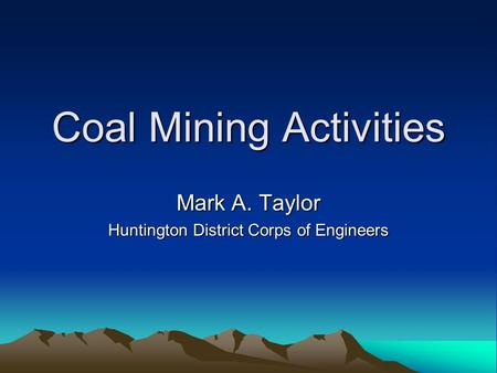 Coal Mining Activities Mark A. Taylor Huntington District Corps of Engineers.