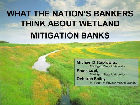 WHAT THE NATIONS BANKERS THINK ABOUT WETLAND MITIGATION BANKS Michael D. Kaplowitz, Michigan State University Frank Lupi, Michigan State University Deborah.