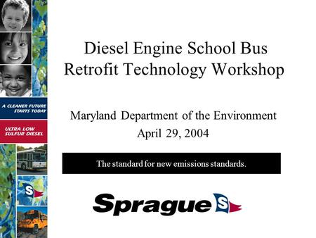 The standard for new emissions standards. Diesel Engine School Bus Retrofit Technology Workshop Maryland Department of the Environment April 29, 2004.