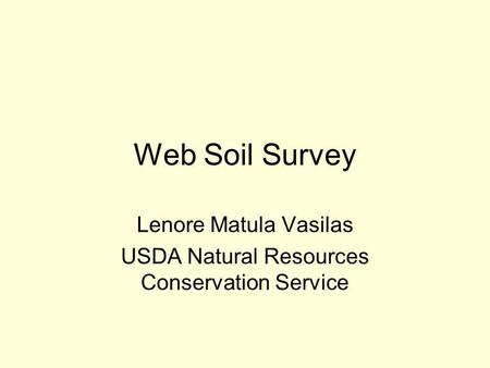 Web Soil Survey Lenore Matula Vasilas USDA Natural Resources Conservation Service.