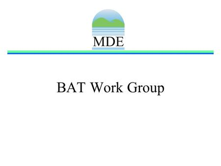BAT Work Group. BAT Work Group Goals Develop a procedure for identifying technologies eligible for funding Propose policies and regulation necessary to.