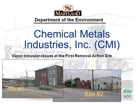 Department of the Environment Chemical Metals Industries, Inc. (CMI) Vapor Intrusion Issues at the First Removal Action Site Site #2 Site #1.
