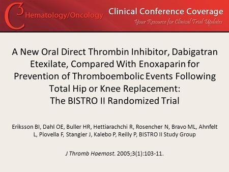 A New Oral Direct Thrombin Inhibitor, Dabigatran Etexilate, Compared With Enoxaparin for Prevention of Thromboembolic Events Following Total Hip or Knee.