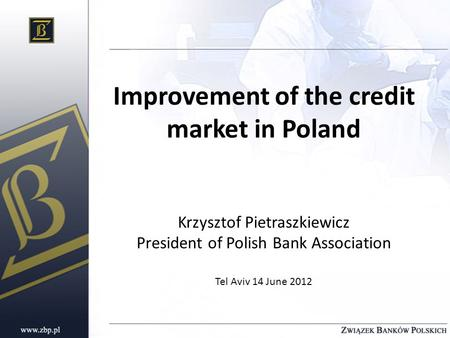 Improvement of the credit market in Poland Krzysztof Pietraszkiewicz President of Polish Bank Association Tel Aviv 14 June 2012.