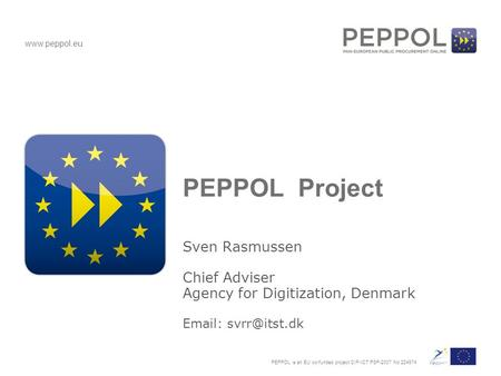 PEPPOL is an EU co-funded project CIP-ICT PSP-2007 No 224974 www.peppol.eu PEPPOL Project Sven Rasmussen Chief Adviser Agency for Digitization, Denmark.