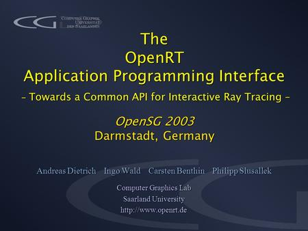 The OpenRT Application Programming Interface - Towards a Common API for Interactive Ray Tracing – OpenSG 2003 Darmstadt, Germany Andreas Dietrich Ingo.